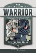 White Collar Warrior - Lessons for Sales Professionals from America's Military Elite ebook by Bill Hart, Bill Blankschaen, Tom Ziglar