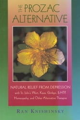The Prozac Alternative - Natural Relief from Depression with St. John's Wort, Kava, Ginkgo, 5-HTP, Homeopathy, and Other Alternative Therapies ebook by Ran Knishinsky