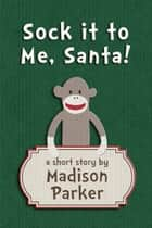 Sock it to Me, Santa! ebook by Madison Parker