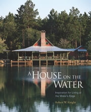 A House on the Water - Inspiration for Living at the Water's Edge ebook by Robert Knight