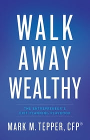 Walk Away Wealthy - The Entrepreneur's Exit-Planning Playbook ebook by Mark Tepper