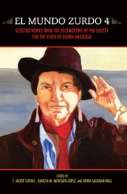 El Mundo Zurdo 4 - Selected Works from the 2013 Meeting of the Society for the Study of Gloria Anzaldúa ebook by T. Jackie Cuevas, Trevor Boffone, Jody A. Briones,...