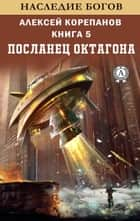 Посланец Октагона (Книга 5) Наследие богов eBook by Алексей Корепанов
