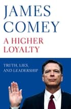 A Higher Loyalty - Truth, Lies, and Leadership ebook by James Comey