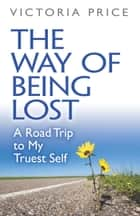 The Way of Being Lost - A Road Trip to My Truest Self ebook by Victoria Price