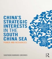 China's Strategic Interests in the South China Sea - Power and Resources ebook by Sigfrido Burgos Cáceres