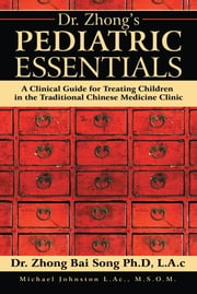 Dr. Zhongs Pediatric Essentials - A Clinical Guide for Treating Children in the Traditional Chinese Medicine Clinic ebook by Dr. Zhong Bai Song PhD LAc,Michael Johnston L.Ac. M.S.O.M.