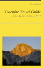 Yosemite National Park, California Guide - What To See & Do ebook by Simon Jonas
