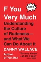 F You Very Much - Understanding the Culture of Rudeness--and What We Can Do About It ebook by Danny Wallace