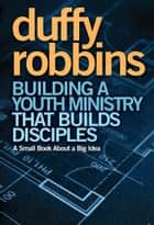 Building a Youth Ministry that Builds Disciples - A Small Book About a Big Idea ebook by Duffy Robbins