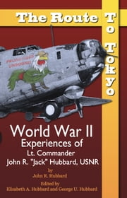 "The Route to Tokyo: World War II Experiences of Lt. Commander John R. ""Jack"" Hubbard, USNR ebook by John R. Hubbard"