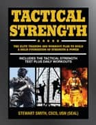 Tactical Strength - The Elite Training and Workout Plan for Spec Ops, SEALs, SWAT, Police, Firefighters, and Tactical Professionals ebook by Stewart Smith