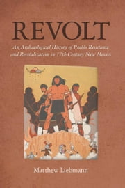 Revolt - An Archaeological History of Pueblo Resistance and Revitalization in 17th Century New Mexico ebook by Matthew Liebmann