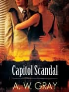 Capitol Scandal ebook by A. W. Gray