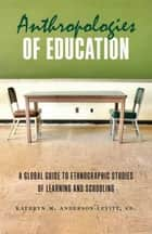 Anthropologies of Education - A Global Guide to Ethnographic Studies of Learning and Schooling ebook by Kathryn M. Anderson-Levitt