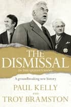 The Dismissal - A Groundbreaking New History ebook by Troy Bramston, Paul Kelly