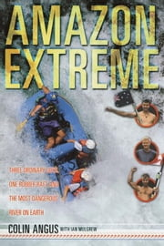 Amazon Extreme - Three Men, A Raft and the World's Most Dangerous River ebook by Colin Angus,Ian Mulgrew