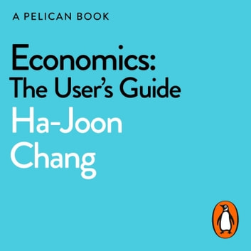 Economics: The User's Guide - A Pelican Introduction audiobook by Ha-Joon Chang