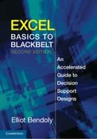 Excel Basics to Blackbelt - An Accelerated Guide to Decision Support Designs ebook by Elliot Bendoly