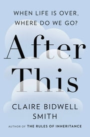 After This - When Life Is Over, Where Do We Go? ebook by Claire Bidwell Smith