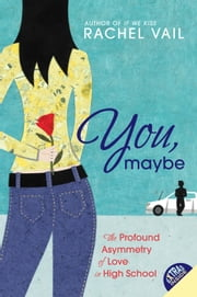 You, Maybe - The Profound Asymmetry of Love in High School ebook by Rachel Vail