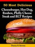50 Most Delicious Cheeseburger, Hot Dog, Reuben, Philly Cheese Steak and BLT Recipes ebook by Donna K Stevens