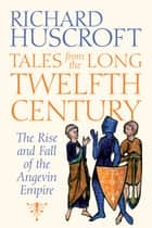 Tales From the Long Twelfth Century - The Rise and Fall of the Angevin Empire ebook by