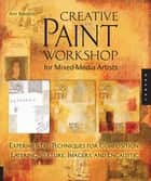 Creative Paint Workshop for Mixed-Media Artists: Experimental Techniques for Composition, Layering, Texture, Imagery, and Encaustic - Experimental Techniques for Composition, Layering, Texture, Imagery, and Encaustic ebook by Ann Baldwin