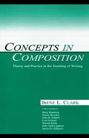 Concepts in Composition: Theory and Practice in the Teaching of Writing ebook by Clark, Irene L.