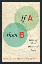 If A, Then B ebook by Michael Shenefelt,Heidi White