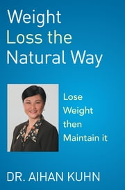 Weight Loss the Natural Way - An Effective and Natural Way to Lose and Maintain Your Optimum Weight ebook by Dr. Aihan Kuhn