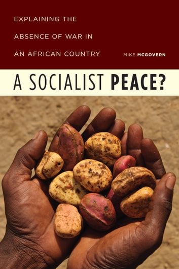A Socialist Peace? - Explaining the Absence of War in an African Country ebook by Mike McGovern