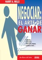 Negociar: el arte de ganar ebooks by Harry A. Mills