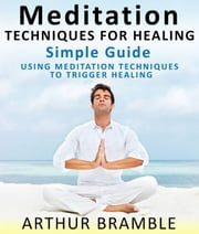 Meditation Techniques For Healing: Simple Guide : Using Meditation Techniques To Trigger Healing ebook by Arthur Bramble