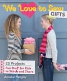 We Love to Sew—Gifts - Fun Stuff for Kids to Stitch and Share ebook by Annabel Wrigley