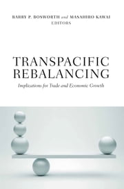 Transpacific Rebalancing - Implications for Trade and Economic Growth ebook by Barry P. Bosworth,Masahiro Kawai