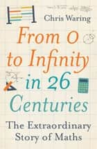 From 0 to Infinity in 26 Centuries - The Extraordinary Story of Maths ebook by Chris Waring
