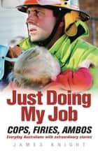 Just Doing My Job - Cops, firies, ambos. Everyday Australians with extraordinary stories. ebook by James Knight