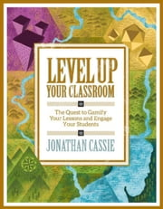 Level Up Your Classroom: The Quest to Gamify Your Lessons and Engage Your Students: Level Up Your Classroom ebook by Cassie, Jonathan