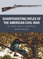 Sharpshooting Rifles of the American Civil War - Colt, Sharps, Spencer, and Whitworth ebook by Martin Pegler, Johnny Shumate, Alan Gilliland