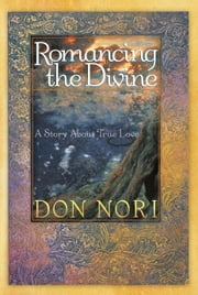 Romancing the Divine: A Story about True Love ebook by Don Nori Sr.