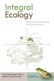 Integral Ecology - Uniting Multiple Perspectives on the Natural World ebook by Sean Esbjorn-Hargens, Ph.D.,Michael E. Zimmerman, Ph.D.,Marc Bekoff