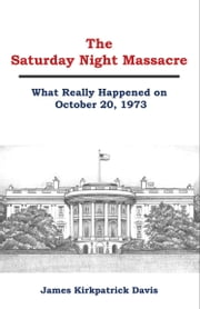 The Saturday Night Massacre: What Really Happened on October 20, 1973 ebook by James Kirkpatrick Davis