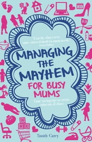 Managing the Mayhem for Busy Mums - Timesaving tips to calm the chaos ebook by Tanith Carey