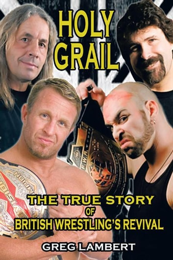 Holy Grail - The True Story of British Wrestling'S Revival ebook by Greg Lambert