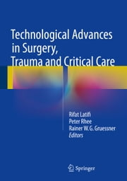 Technological Advances in Surgery, Trauma and Critical Care ebook by Rifat Latifi, Peter Rhee, Rainer W.G. Gruessner