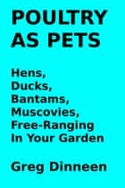 Poultry As Pets Hens, Ducks, Bantams, Muscovies, Free-Ranging In Your Garden ebook by Greg Dinneen