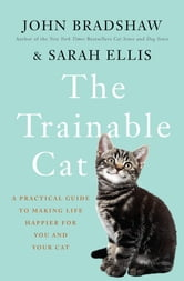 The Trainable Cat - A Practical Guide to Making Life Happier for You and Your Cat ebook by John Bradshaw,Sarah Ellis