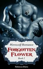 Werewolf Romance: Forgotten Flower (Paranormal BBW Menage Romance) ebook by Rebecca Blanc