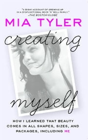 Creating Myself - How I Learned That Beauty Comes in All Shapes, Sizes, and Packages, Including Me ebook by Mia Tyler
